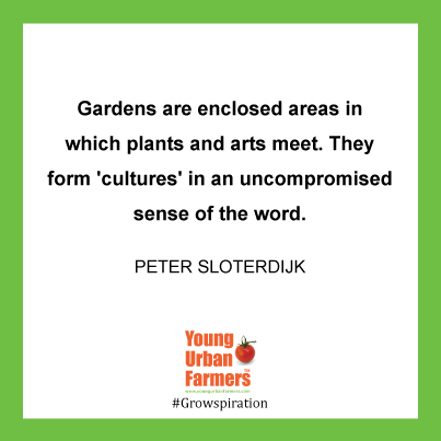 """Gardens are enclosed areas in which plants and arts meet. They form 'cultures' in an uncompromised sense of the word.""  ― Peter Sloterdijk"