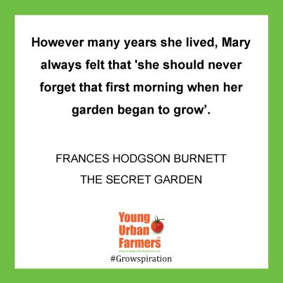However many years she lived, Mary always felt that 'she should never forget that first morning when her garden began to grow'. ―Frances Hodgson Burnett,The Secret Garden
