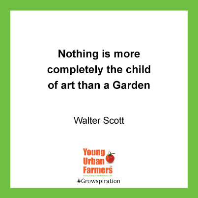 Nothing is more completely the child of Art than a Garden. - Walter Scott