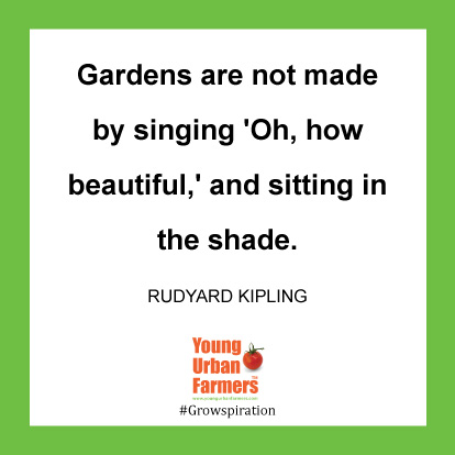 Gardens are not made by singing 'Oh, how beautiful,' and sitting in the shade. Rudyard Kipling