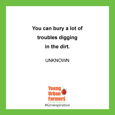 """You can bury a lot of troubles digging in the dirt."" - Unknown"