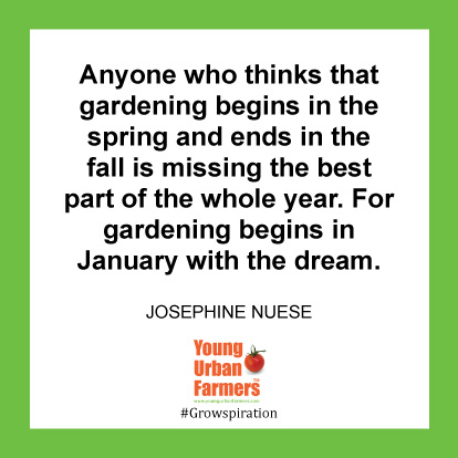 Anyone who thinks that gardening begins in the spring and ends in the fall is missing the best part of the whole year. For gardening begins in January with the dream. -Josephine Nuese