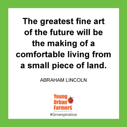 The greatest fine art of the future will be the making of a comfortable living from a small piece of land. -Abraham Lincoln