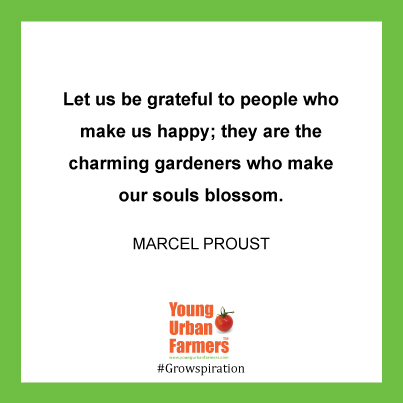 """Let us be grateful to people who make us happy; they are the charming gardeners who make our souls blossom."" - Marcel Proust"