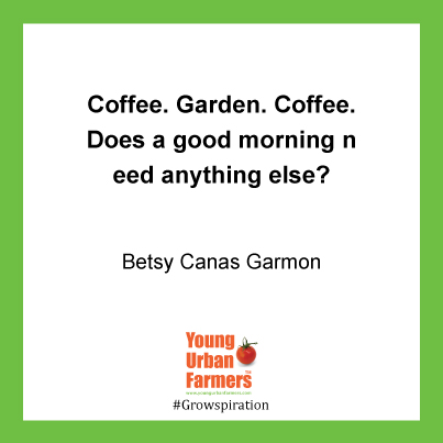 Coffee. Garden. Coffee. Does a good morning need anything else? - Betsy Cañas Garmon