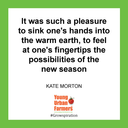 It was such a pleasure to sink one's hands into the warm earth, to feel at one's fingertips the possibilities of the new season -Kate Morton