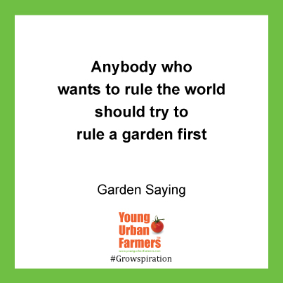 Anybody who wants to rule the world should try to rule a garden first - Gardening Saying
