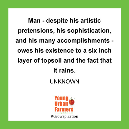 Man - despite his artistic pretensions, his sophistication, and his many accomplishments - owes his existence to a six inch layer of topsoil and the fact that it rains. -Author Unknown