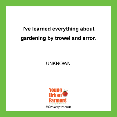 I've learned everything about gardening by trowel and error.  --unknown