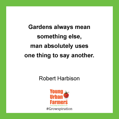 Gardens always mean something else, man absolutely uses one thing to say another. ~Robert Harbison, Eccentric Spaces, 1977