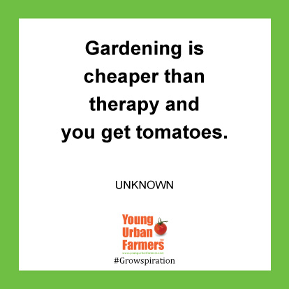 Gardening is cheaper than therapy and you get tomatoes.  -Unknown