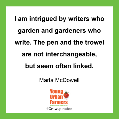 """I am intrigued by writers who garden and gardeners who write. The pen and the trowel are not interchangeable, but seem often linked."" Marta McDowell"
