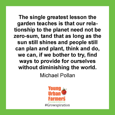 """The single greatest lesson the garden teaches is that our relationship to the planet need not be zero-sum, and that as long as the sun still shines and people still can plan and plant, think and do, we can, if we bother to try, find ways to provide for ourselves without diminishing the world. "" Michael Pollan,"