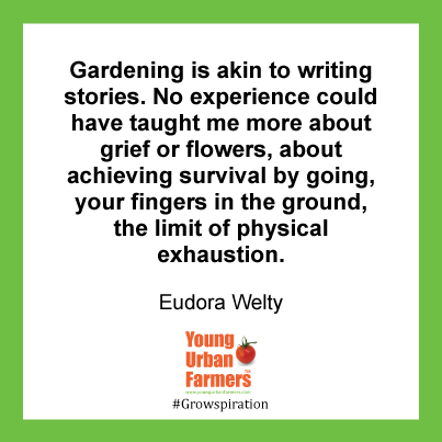 """Gardening is akin to writing stories. No experience could have taught me more about grief or flowers, about achieving survival by going, your fingers in the ground, the limit of physical exhaustion."" Eudora Welty"