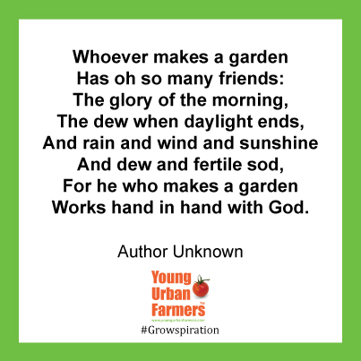 """Whoever makes a garden Has oh so many friends: The glory of the morning, The dew when daylight ends, And rain and wind and sunshine And dew and fertile sod, For he who makes a garden Works hand in hand with God. - Author Unknown"""
