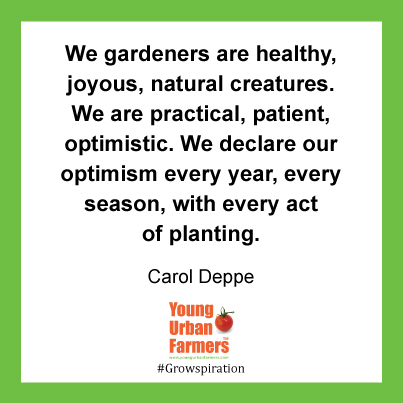 """""""We gardeners are healthy, joyous, natural creatures. We are practical, patient, optimistic. We declare our optimism every year, every season, with every act of planting.""""Carol Deppe,The Resilient Gardener: Food Production and Self-Reliance in Uncertain Times"""