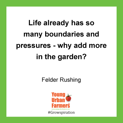 """Life already has so many boundaries and pressures - why add more in the garden?"" Felder Rushing"